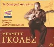 CD image BABIS GKOLES / TA ZILIARIKA SOU MATIA [SYMMETEHOUN GLYKERIA KAI AGATHONAS IAKOVIDIS] (2CD)