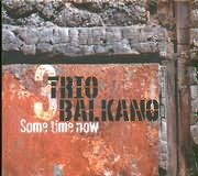 TRIO BALKANO / <br>SOME TIME NOW